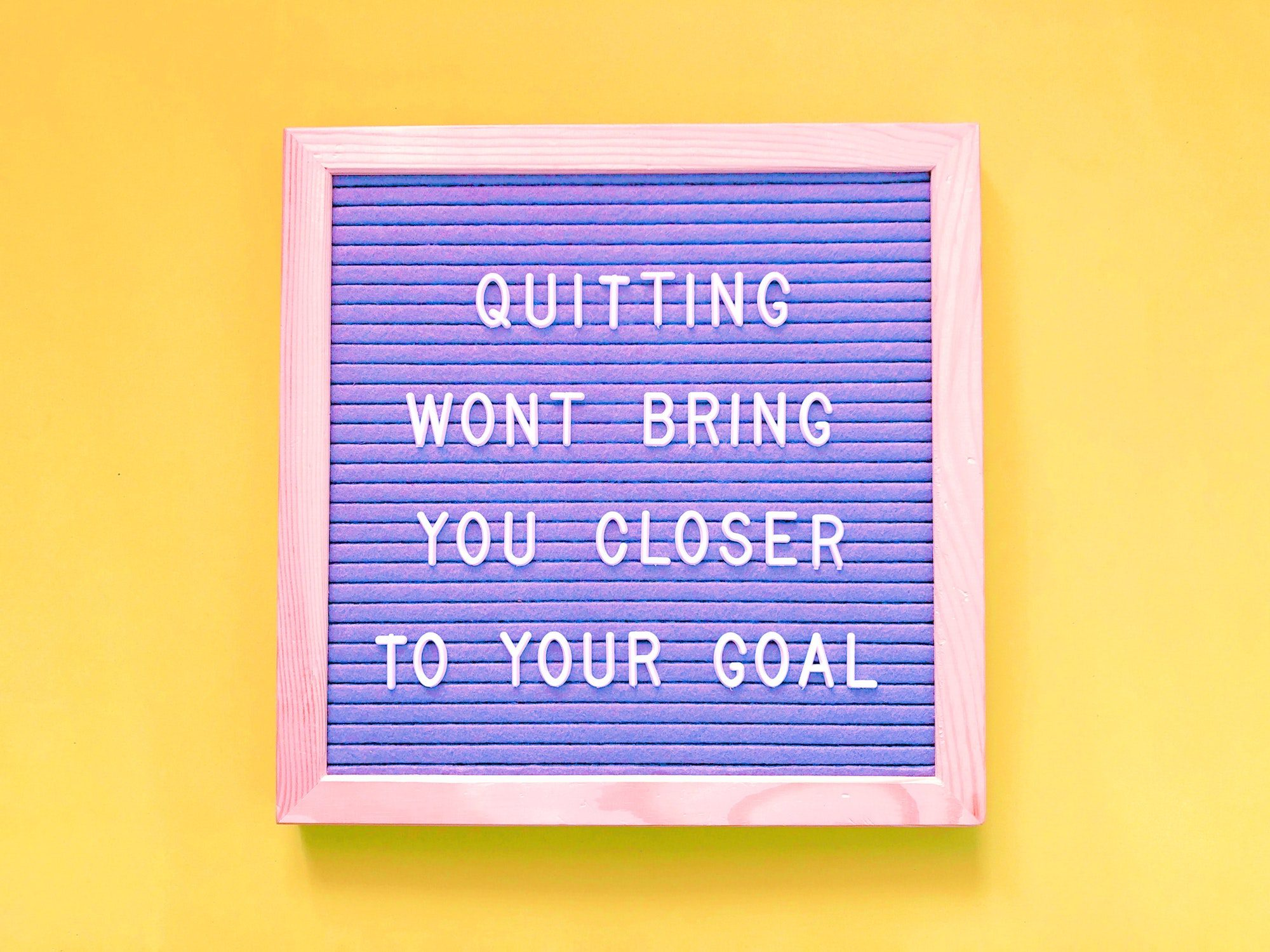 Quitting Won't Bring You Closer To Your Goal. So Don't Quit!